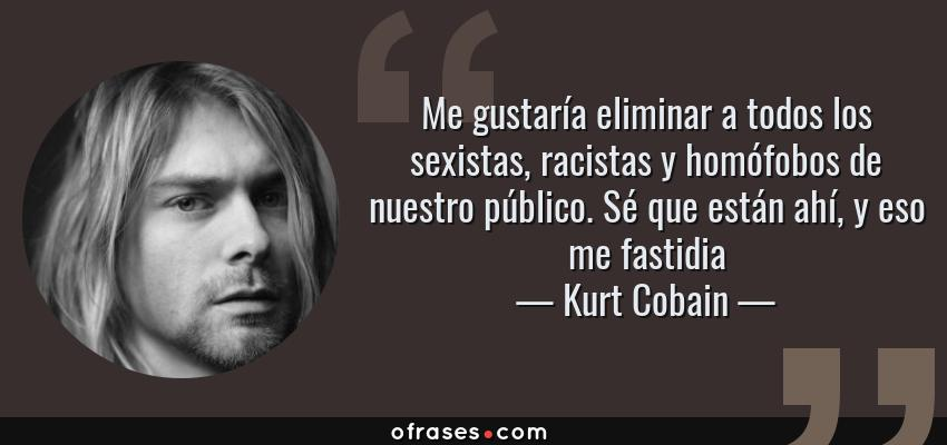 Frases de Kurt Cobain - Me gustaría eliminar a todos los sexistas, racistas y homófobos de nuestro público. Sé que están ahí, y eso me fastidia