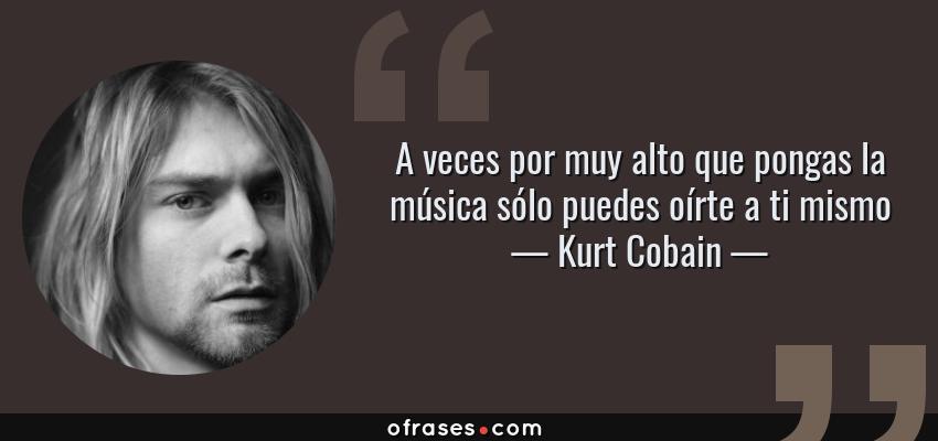 Frases de Kurt Cobain - A veces por muy alto que pongas la música sólo puedes oírte a ti mismo