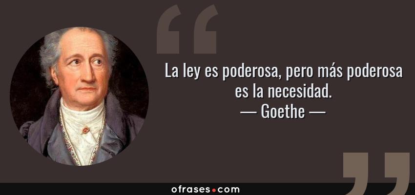 Frases de Goethe - La ley es poderosa, pero más poderosa es la necesidad.