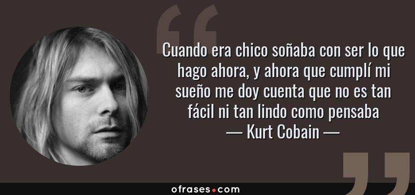 Frases de Kurt Cobain - Cuando era chico soñaba con ser lo que hago ahora, y ahora que cumplí mi sueño me doy cuenta que no es tan fácil ni tan lindo como pensaba