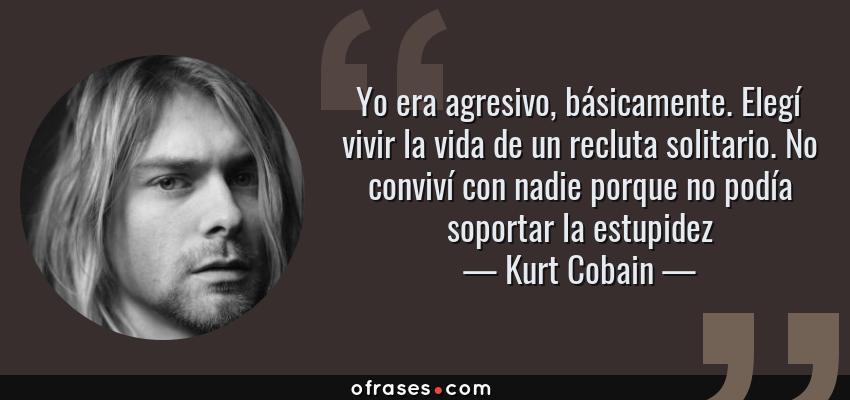 Frases de Kurt Cobain - Yo era agresivo, básicamente. Elegí vivir la vida de un recluta solitario. No conviví con nadie porque no podía soportar la estupidez