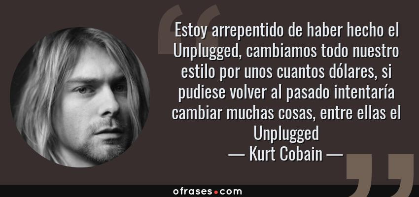 Frases de Kurt Cobain - Estoy arrepentido de haber hecho el Unplugged, cambiamos todo nuestro estilo por unos cuantos dólares, si pudiese volver al pasado intentaría cambiar muchas cosas, entre ellas el Unplugged