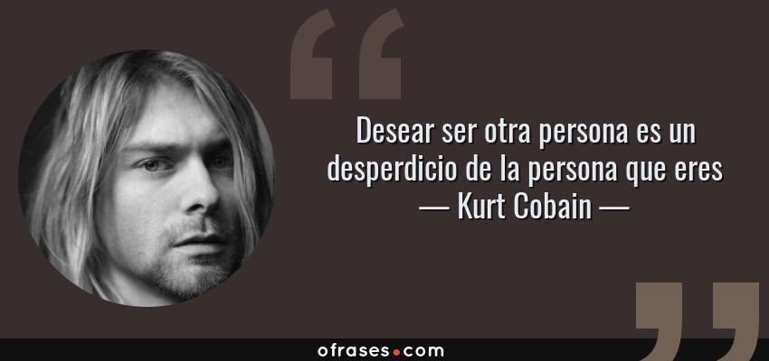 Frases de Kurt Cobain - Desear ser otra persona es un desperdicio de la persona que eres