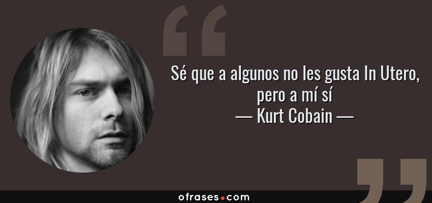 Frases de Kurt Cobain - Sé que a algunos no les gusta In Utero, pero a mí sí