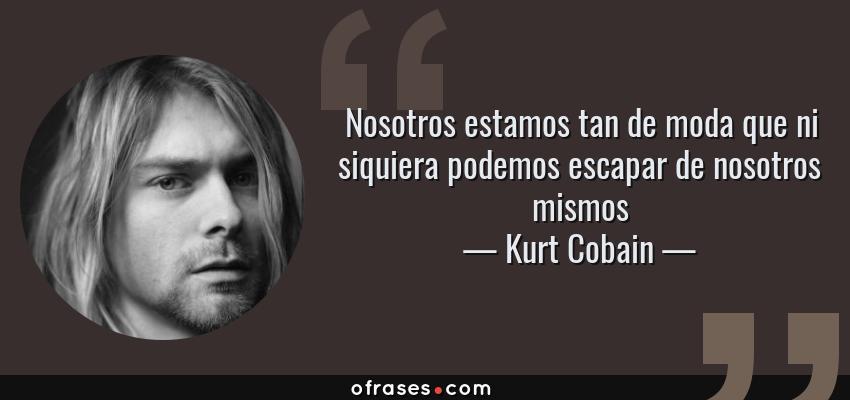 Frases de Kurt Cobain - Nosotros estamos tan de moda que ni siquiera podemos escapar de nosotros mismos