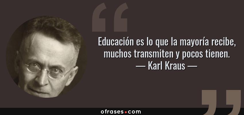 Frases de Karl Kraus - Educación es lo que la mayoría recibe, muchos transmiten y pocos tienen.