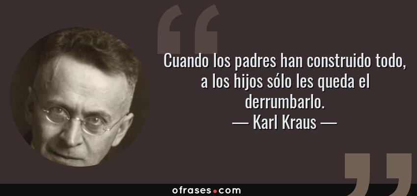Frases de Karl Kraus - Cuando los padres han construido todo, a los hijos sólo les queda el derrumbarlo.