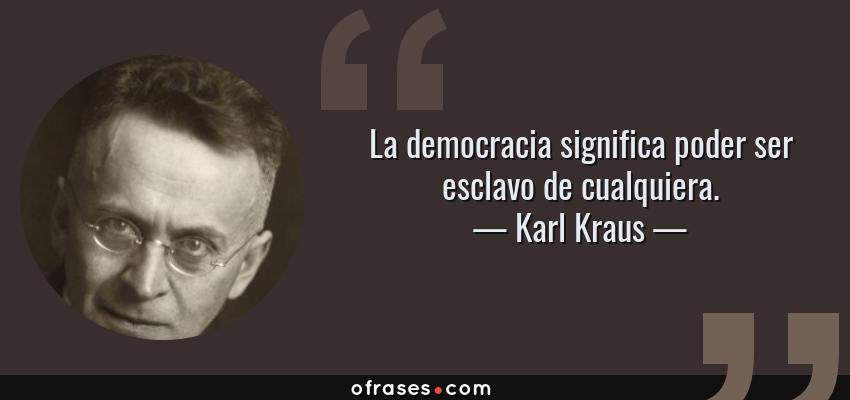 Frases de Karl Kraus - La democracia significa poder ser esclavo de cualquiera.