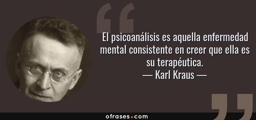 Frases de Karl Kraus - El psicoanálisis es aquella enfermedad mental consistente en creer que ella es su terapéutica.