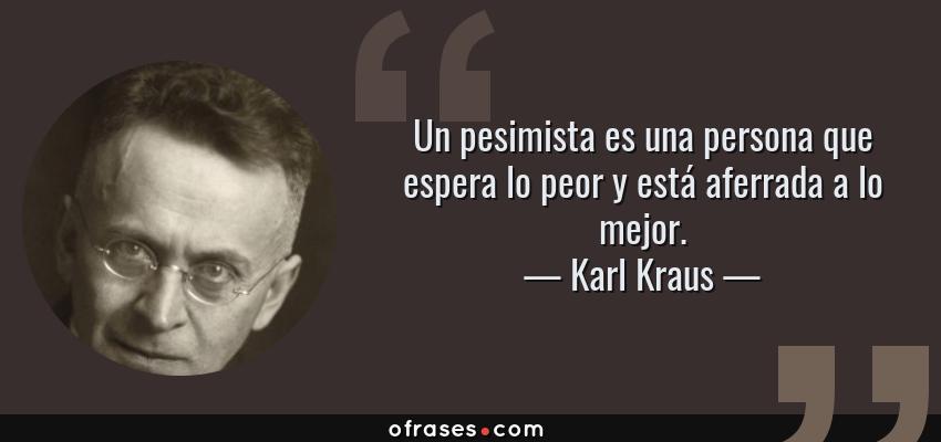 Frases de Karl Kraus - Un pesimista es una persona que espera lo peor y está aferrada a lo mejor.