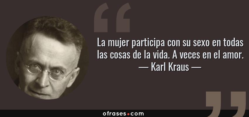 Frases de Karl Kraus - La mujer participa con su sexo en todas las cosas de la vida. A veces en el amor.