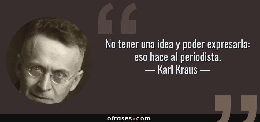 Frases de Karl Kraus - No tener una idea y poder expresarla: eso hace al periodista.
