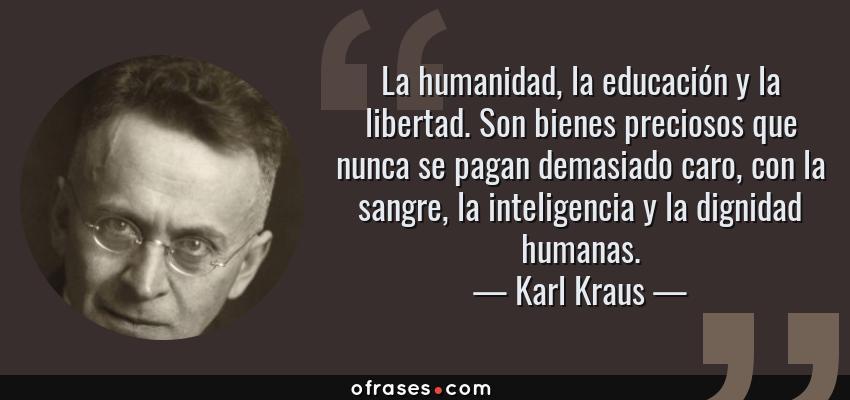Frases de Karl Kraus - La humanidad, la educación y la libertad. Son bienes preciosos que nunca se pagan demasiado caro, con la sangre, la inteligencia y la dignidad humanas.