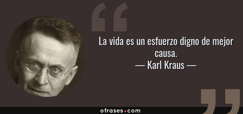 Frases de Karl Kraus - La vida es un esfuerzo digno de mejor causa.