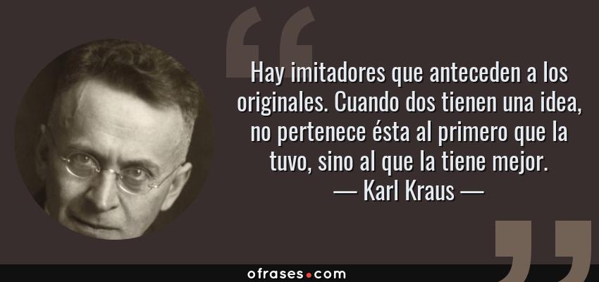 Frases de Karl Kraus - Hay imitadores que anteceden a los originales. Cuando dos tienen una idea, no pertenece ésta al primero que la tuvo, sino al que la tiene mejor.