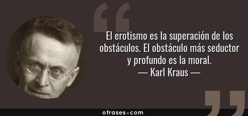 Frases de Karl Kraus - El erotismo es la superación de los obstáculos. El obstáculo más seductor y profundo es la moral.