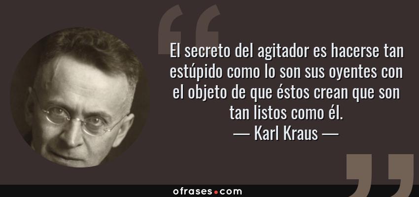 Frases de Karl Kraus - El secreto del agitador es hacerse tan estúpido como lo son sus oyentes con el objeto de que éstos crean que son tan listos como él.