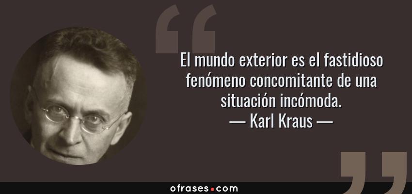 Frases de Karl Kraus - El mundo exterior es el fastidioso fenómeno concomitante de una situación incómoda.