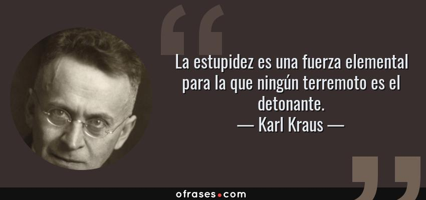 Frases de Karl Kraus - La estupidez es una fuerza elemental para la que ningún terremoto es el detonante.