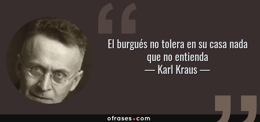 Frases de Karl Kraus - El burgués no tolera en su casa nada que no entienda