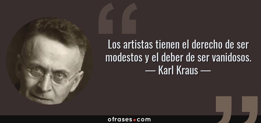 Frases de Karl Kraus - Los artistas tienen el derecho de ser modestos y el deber de ser vanidosos.