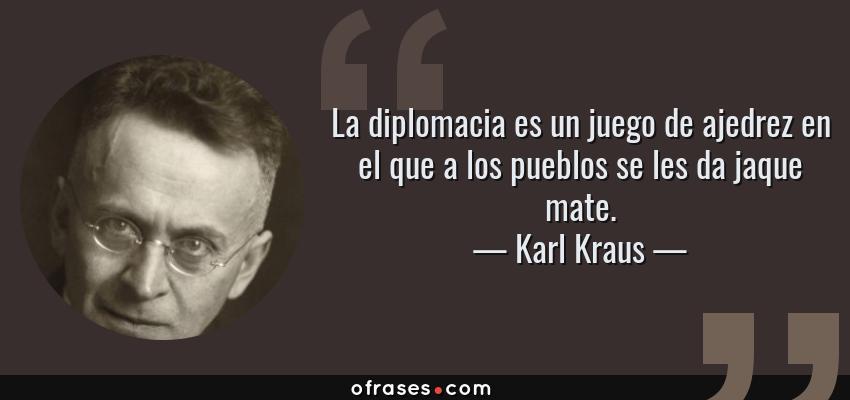 Frases de Karl Kraus - La diplomacia es un juego de ajedrez en el que a los pueblos se les da jaque mate.