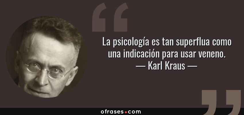 Frases de Karl Kraus - La psicología es tan superflua como una indicación para usar veneno.