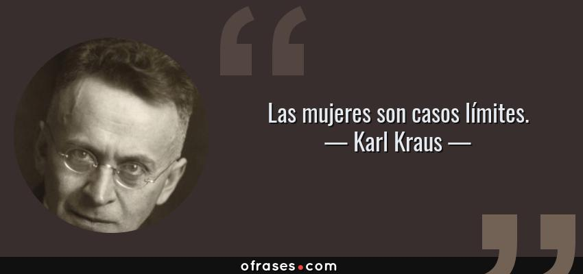 Frases de Karl Kraus - Las mujeres son casos límites.