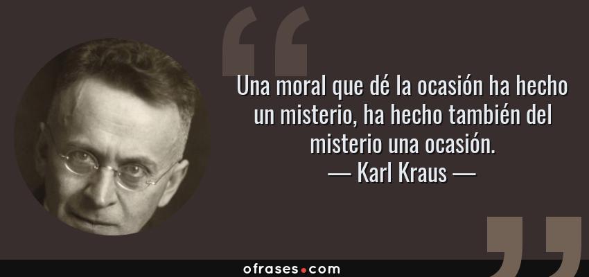Frases de Karl Kraus - Una moral que dé la ocasión ha hecho un misterio, ha hecho también del misterio una ocasión.