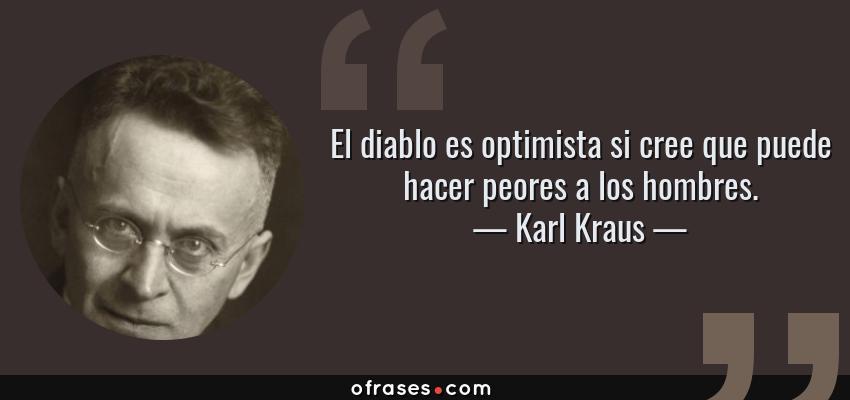 Frases de Karl Kraus - El diablo es optimista si cree que puede hacer peores a los hombres.