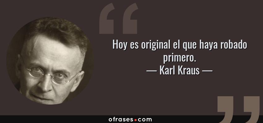 Frases de Karl Kraus - Hoy es original el que haya robado primero.