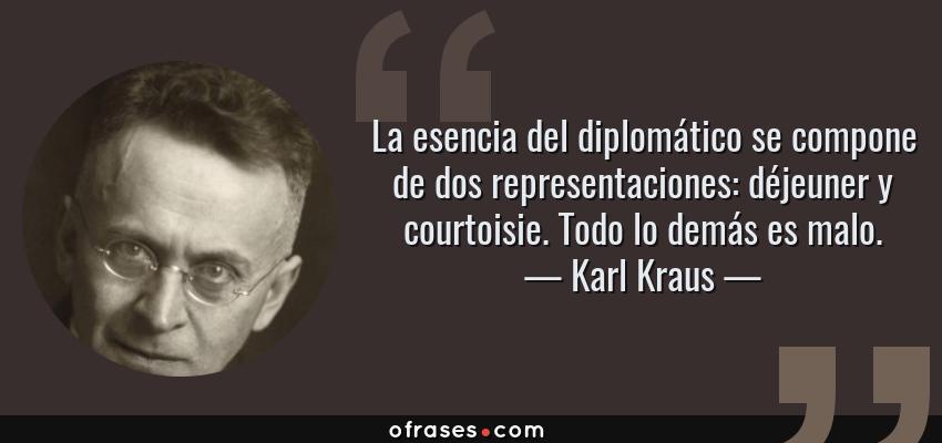 Frases de Karl Kraus - La esencia del diplomático se compone de dos representaciones: déjeuner y courtoisie. Todo lo demás es malo.