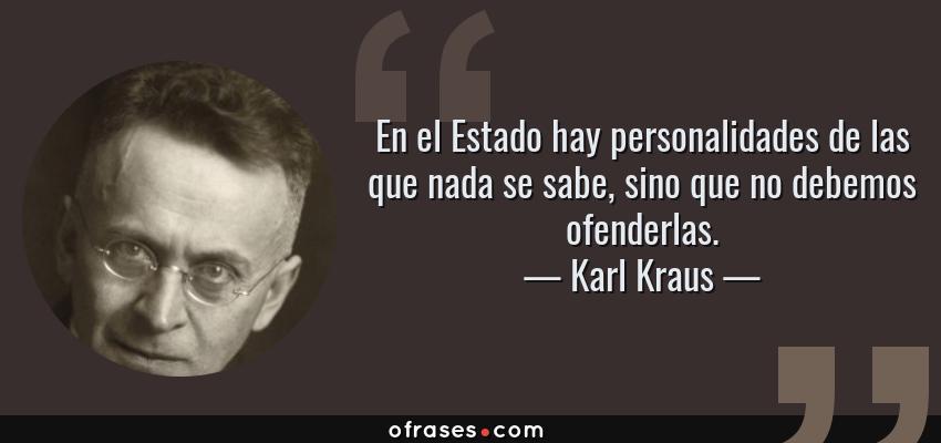 Frases de Karl Kraus - En el Estado hay personalidades de las que nada se sabe, sino que no debemos ofenderlas.