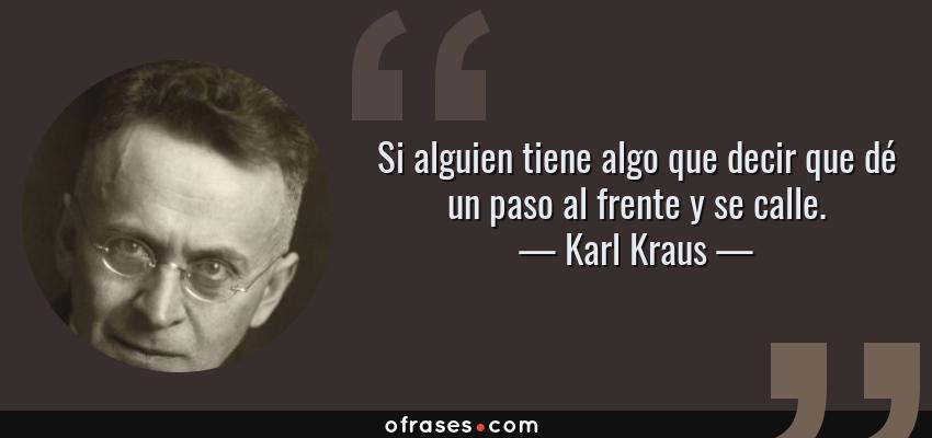 Frases de Karl Kraus - Si alguien tiene algo que decir que dé un paso al frente y se calle.
