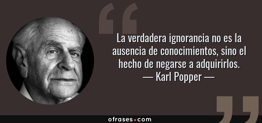 Frases de Karl Popper - La verdadera ignorancia no es la ausencia de conocimientos, sino el hecho de negarse a adquirirlos.