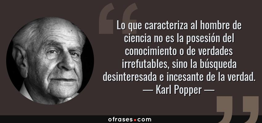 Frases de Karl Popper - Lo que caracteriza al hombre de ciencia no es la posesión del conocimiento o de verdades irrefutables, sino la búsqueda desinteresada e incesante de la verdad.