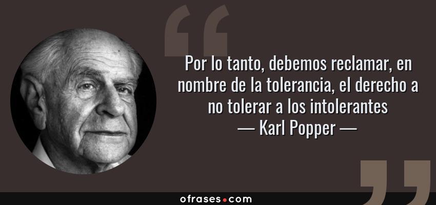Frases de Karl Popper - Por lo tanto, debemos reclamar, en nombre de la tolerancia, el derecho a no tolerar a los intolerantes