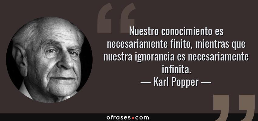 Frases de Karl Popper - Nuestro conocimiento es necesariamente finito, mientras que nuestra ignorancia es necesariamente infinita.