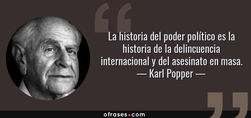 Frases de Karl Popper - La historia del poder político es la historia de la delincuencia internacional y del asesinato en masa.