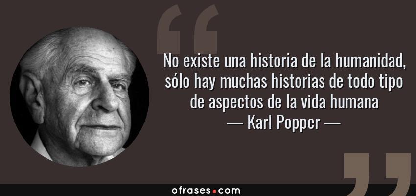 Frases de Karl Popper - No existe una historia de la humanidad, sólo hay muchas historias de todo tipo de aspectos de la vida humana