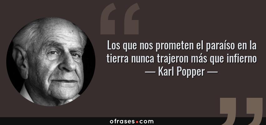 Frases de Karl Popper - Los que nos prometen el paraíso en la tierra nunca trajeron más que infierno