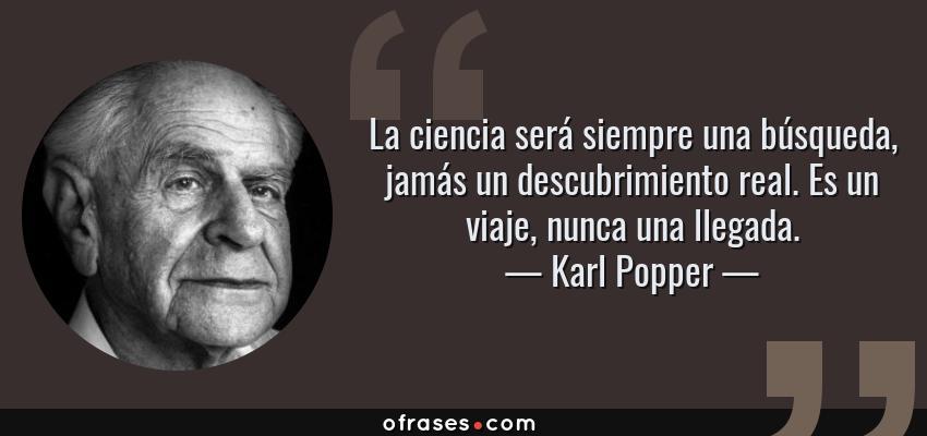 Frases de Karl Popper - La ciencia será siempre una búsqueda, jamás un descubrimiento real. Es un viaje, nunca una llegada.