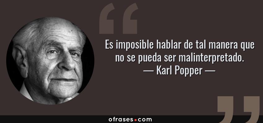 Frases de Karl Popper - Es imposible hablar de tal manera que no se pueda ser malinterpretado.