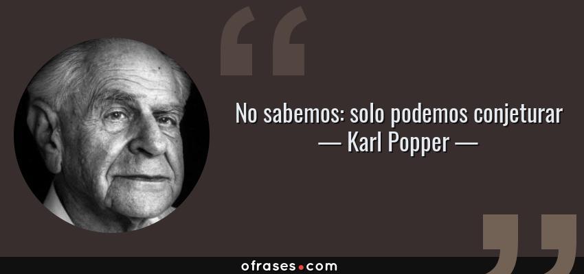 Frases de Karl Popper - No sabemos: solo podemos conjeturar