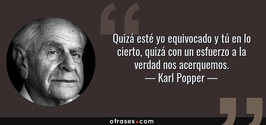 Frases de Karl Popper - Quizá esté yo equivocado y tú en lo cierto, quizá con un esfuerzo a la verdad nos acerquemos.