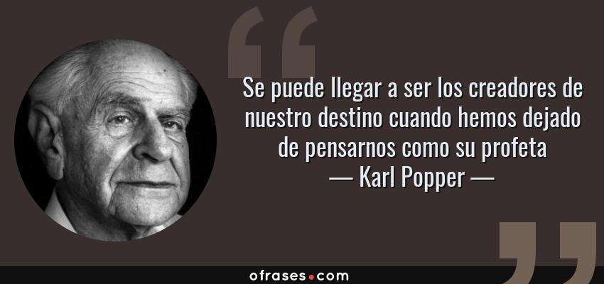 Frases de Karl Popper - Se puede llegar a ser los creadores de nuestro destino cuando hemos dejado de pensarnos como su profeta