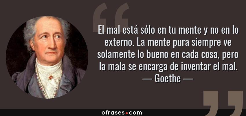 Frases de Goethe - El mal está sólo en tu mente y no en lo externo. La mente pura siempre ve solamente lo bueno en cada cosa, pero la mala se encarga de inventar el mal.