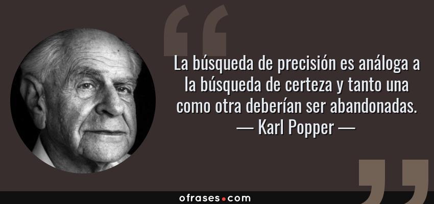 Frases de Karl Popper - La búsqueda de precisión es análoga a la búsqueda de certeza y tanto una como otra deberían ser abandonadas.