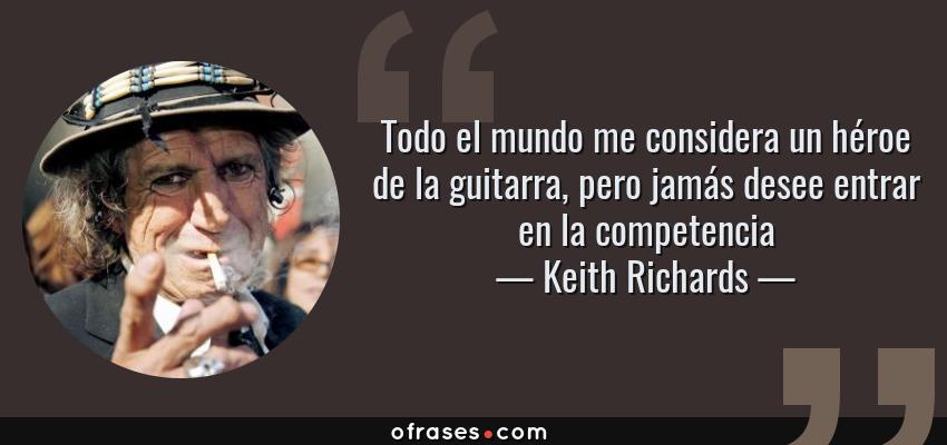Frases de Keith Richards - Todo el mundo me considera un héroe de la guitarra, pero jamás desee entrar en la competencia