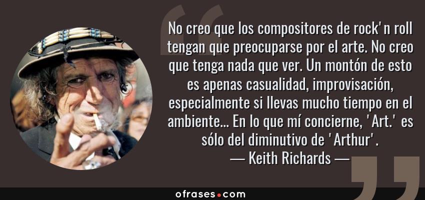 Frases de Keith Richards - No creo que los compositores de rock'n roll tengan que preocuparse por el arte. No creo que tenga nada que ver. Un montón de esto es apenas casualidad, improvisación, especialmente si llevas mucho tiempo en el ambiente... En lo que mí concierne, 'Art.' es sólo del diminutivo de 'Arthur'.